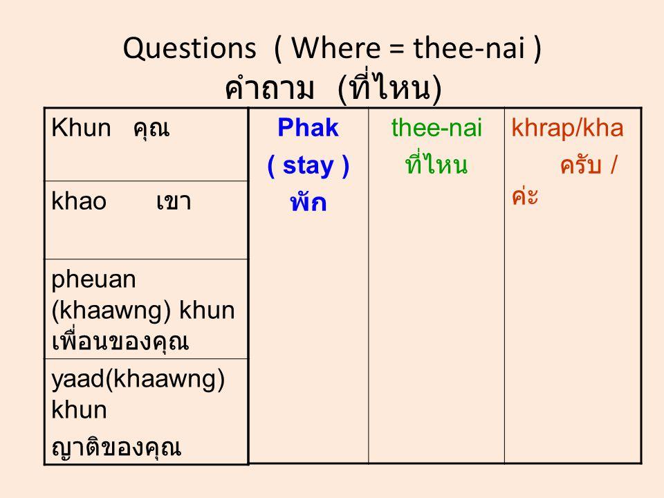 Questions ( Where = thee-nai ) คำถาม ( ที่ไหน ) Khun คุณ khao เขา pheuan (khaawng) khun เพื่อนของคุณ yaad(khaawng) khun ญาติของคุณ Phak ( stay ) พัก thee-nai ที่ไหน khrap/kha ครับ / ค่ะ
