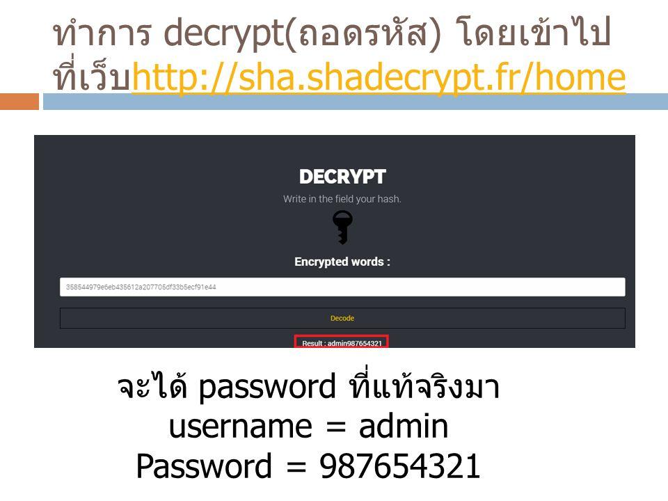 ทำการ decrypt( ถอดรหัส ) โดยเข้าไป ที่เว็บ http://sha.shadecrypt.fr/home http://sha.shadecrypt.fr/home จะได้ password ที่แท้จริงมา username = admin Password = 987654321