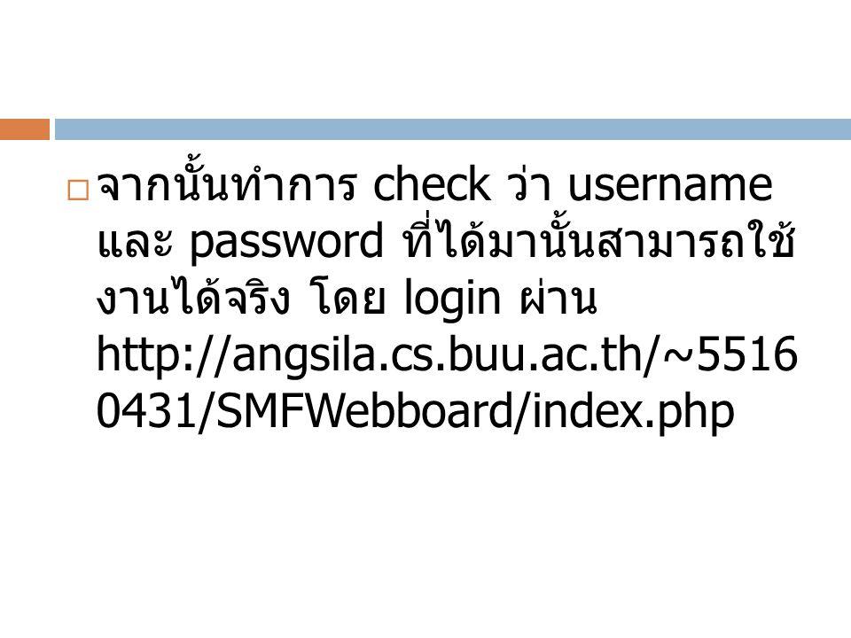  จากนั้นทำการ check ว่า username และ password ที่ได้มานั้นสามารถใช้ งานได้จริง โดย login ผ่าน http://angsila.cs.buu.ac.th/~5516 0431/SMFWebboard/index.php
