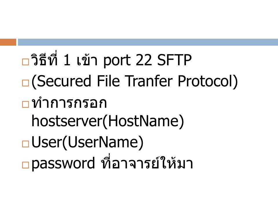  วิธีที่ 1 เข้า port 22 SFTP  (Secured File Tranfer Protocol)  ทำการกรอก hostserver(HostName)  User(UserName)  password ที่อาจารย์ให้มา