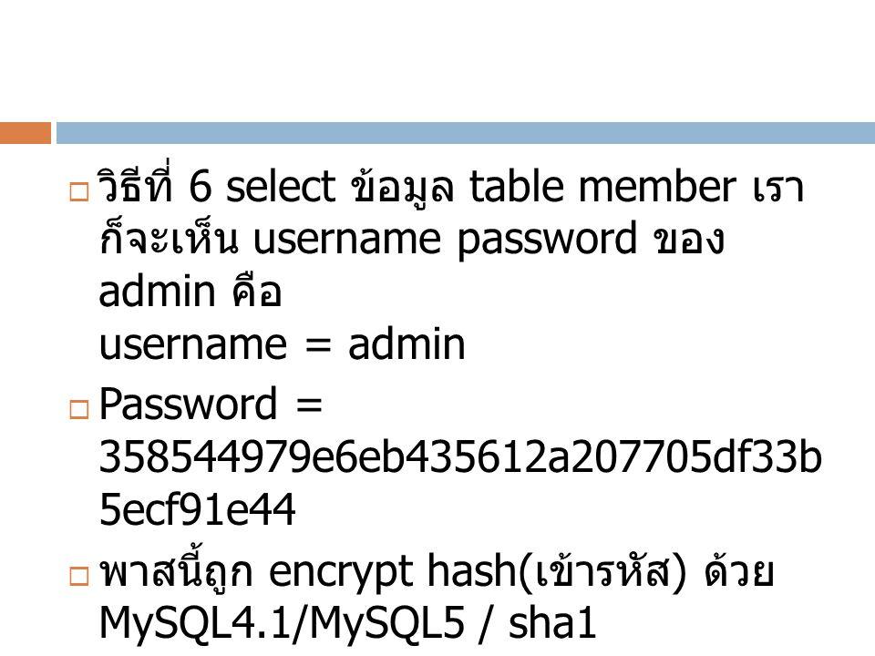 วิธีที่ 6 select ข้อมูล table member เรา ก็จะเห็น username password ของ admin คือ username = admin  Password = 358544979e6eb435612a207705df33b 5ecf91e44  พาสนี้ถูก encrypt hash( เข้ารหัส ) ด้วย MySQL4.1/MySQL5 / sha1