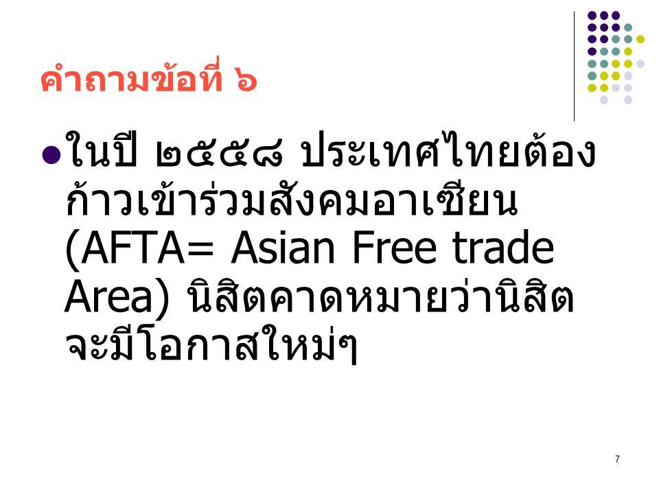 7 คำถามข้อที่ ๖ ในปี ๒๕๕๘ ประเทศไทยต้อง ก้าวเข้าร่วมสังคมอาเซียน (AFTA= Asian Free trade Area) นิสิตคาดหมายว่านิสิต จะมีโอกาสใหม่ๆ