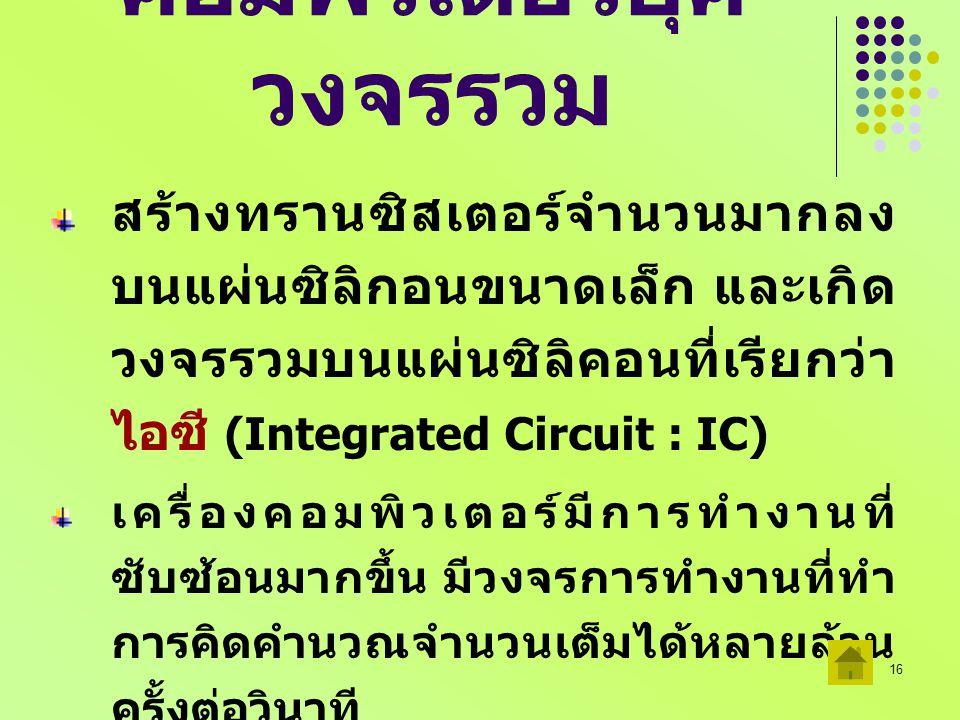 16 คอมพิวเตอร์ยุค วงจรรวม สร้างทรานซิสเตอร์จำนวนมากลง บนแผ่นซิลิกอนขนาดเล็ก และเกิด วงจรรวมบนแผ่นซิลิคอนที่เรียกว่า ไอซี (Integrated Circuit : IC) เคร