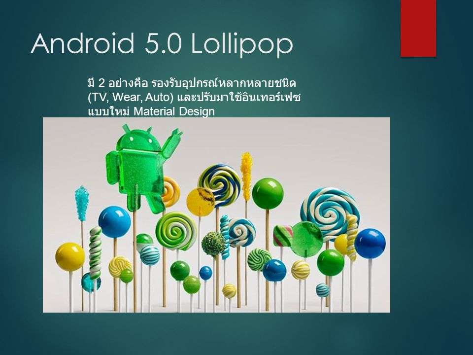 Android 5.0 Lollipop มี 2 อย่างคือ รองรับอุปกรณ์หลากหลายชนิด (TV, Wear, Auto) และปรับมาใช้อินเทอร์เฟซ แบบใหม่ Material Design