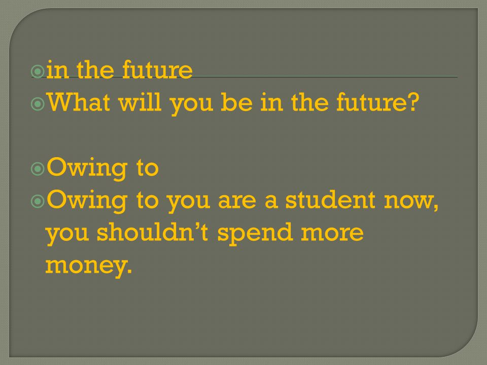  in the future  What will you be in the future?  Owing to  Owing to you are a student now, you shouldn't spend more money.