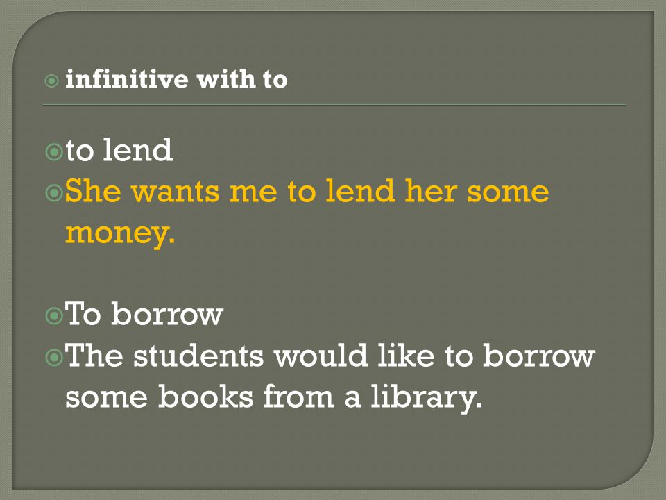  infinitive with to  to lend  She wants me to lend her some money.