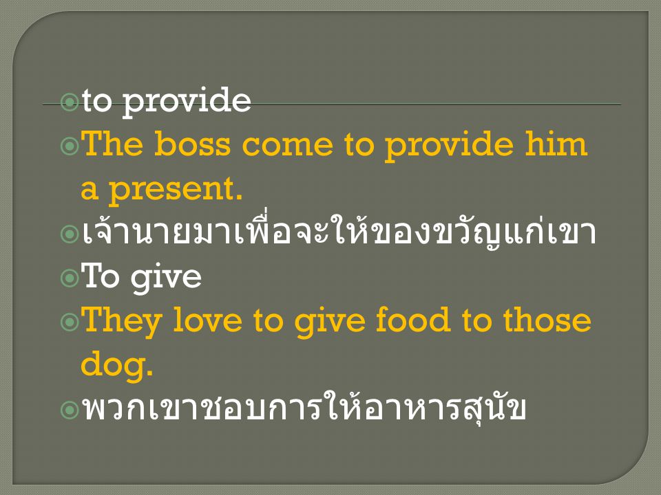  to provide  The boss come to provide him a present.  เจ้านายมาเพื่อจะให้ของขวัญแก่เขา  To give  They love to give food to those dog.  พวกเขาชอบ