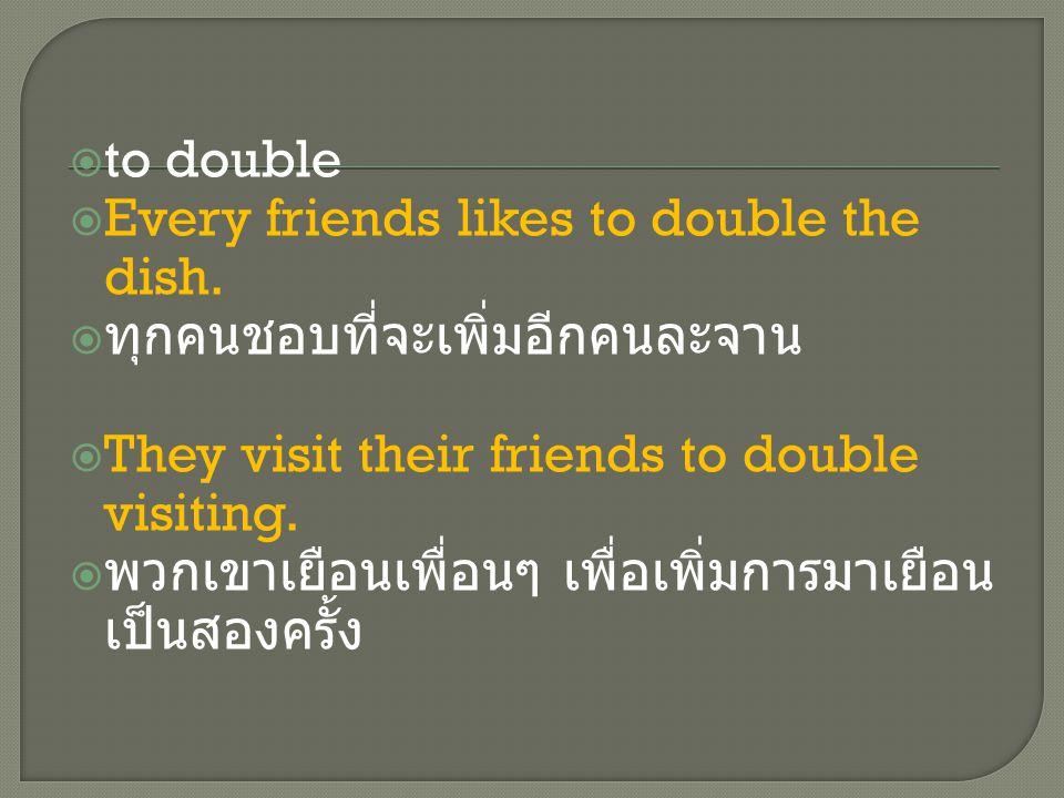  to double  Every friends likes to double the dish.  ทุกคนชอบที่จะเพิ่มอีกคนละจาน  They visit their friends to double visiting.  พวกเขาเยือนเพื่อ