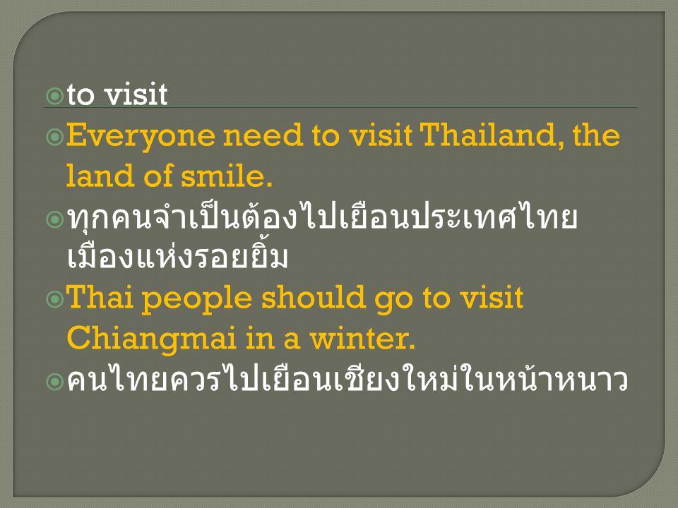  to visit  Everyone need to visit Thailand, the land of smile.  ทุกคนจำเป็นต้องไปเยือนประเทศไทย เมืองแห่งรอยยิ้ม  Thai people should go to visit C