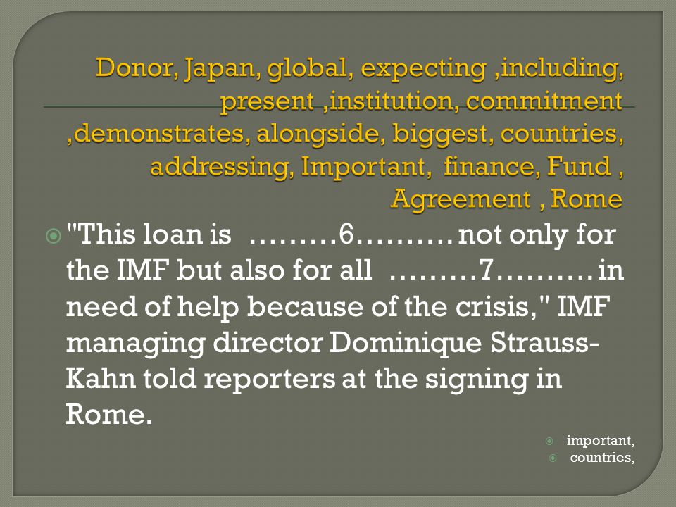  This loan is ………6………. not only for the IMF but also for all ………7……….