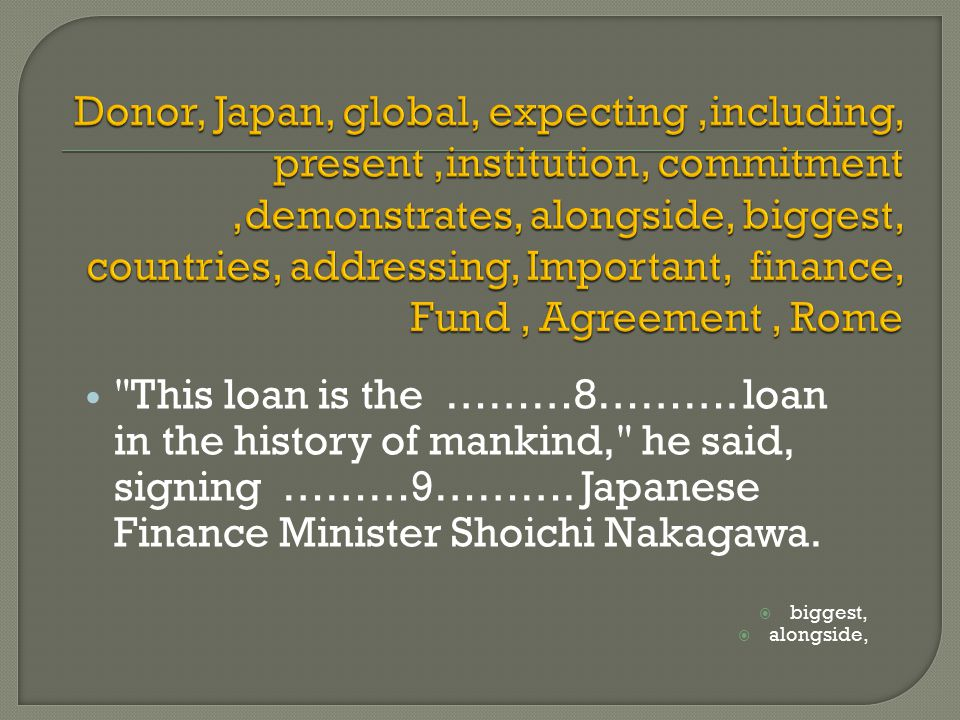 This loan is the ………8………. loan in the history of mankind, he said, signing ………9……….