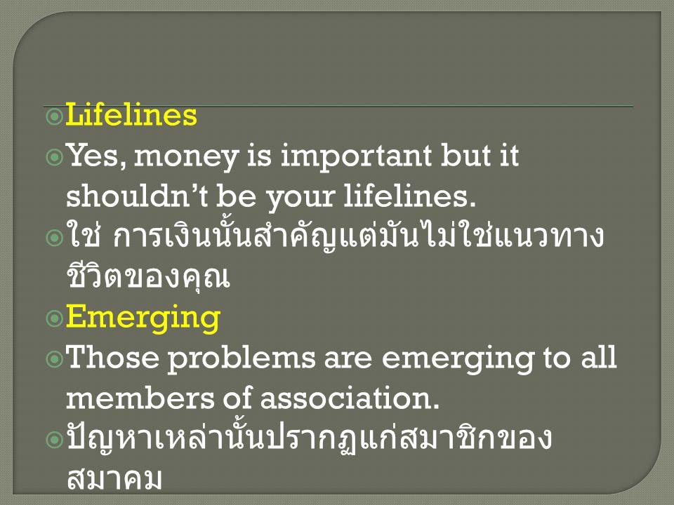  Lifelines  Yes, money is important but it shouldn't be your lifelines.  ใช่ การเงินนั้นสำคัญแต่มันไม่ใช่แนวทาง ชีวิตของคุณ  Emerging  Those prob