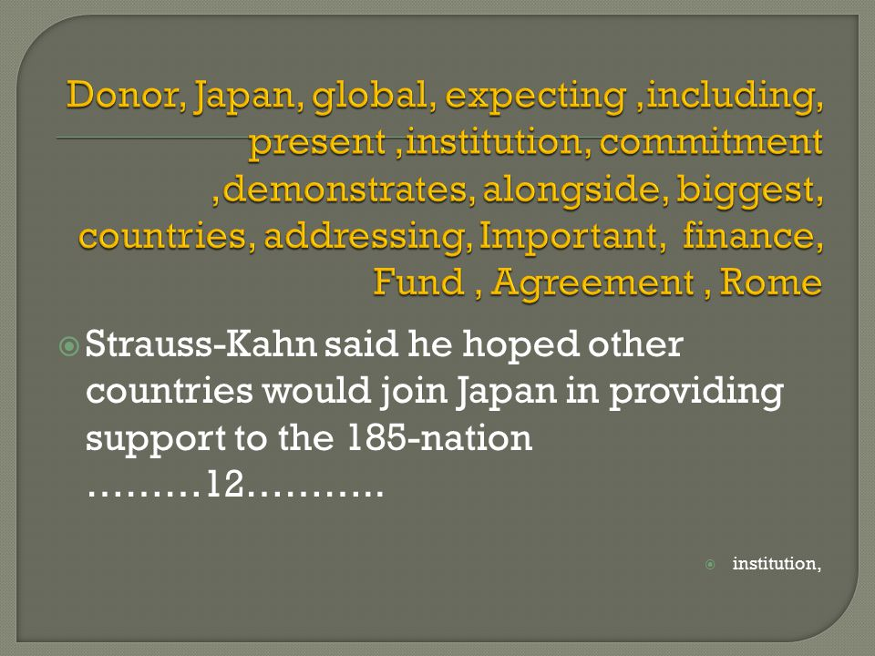  Strauss-Kahn said he hoped other countries would join Japan in providing support to the 185-nation ………12………..