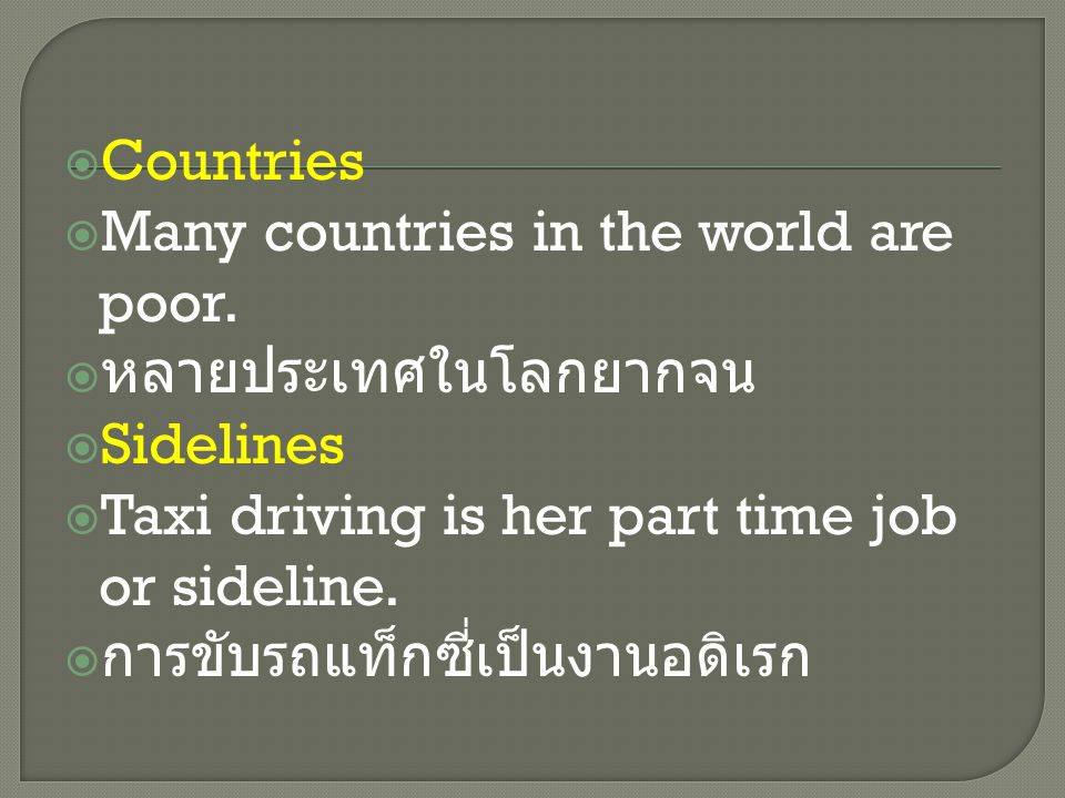  Countries  Many countries in the world are poor.  หลายประเทศในโลกยากจน  Sidelines  Taxi driving is her part time job or sideline.  การขับรถแท็ก