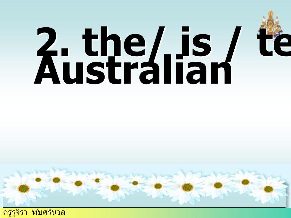ครูรุจิรา ทับศรีนวล 2. the/ is / teacher / Australian
