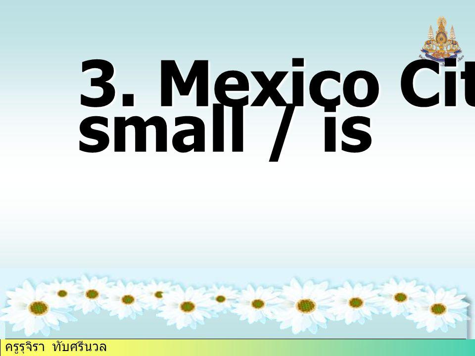 ครูรุจิรา ทับศรีนวล 3. Mexico City / small / is