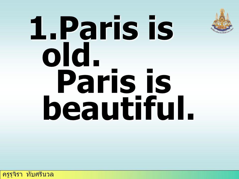 ครูรุจิรา ทับศรีนวล 1.Paris is old. Paris is beautiful. Paris is beautiful.