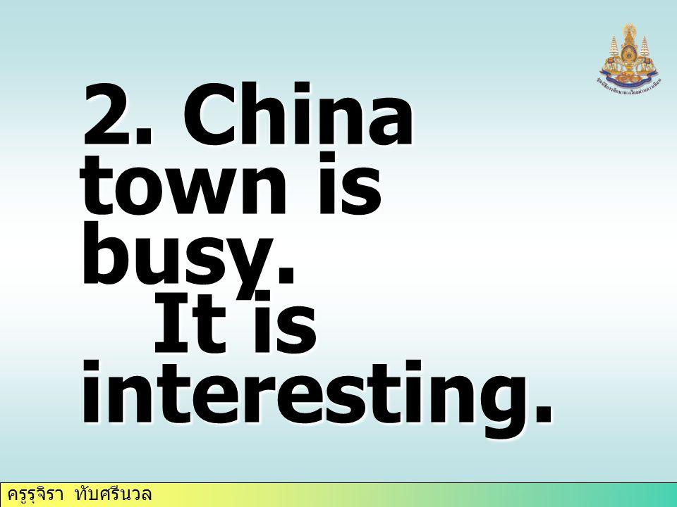 ครูรุจิรา ทับศรีนวล 2. China town is busy. It is interesting. It is interesting.
