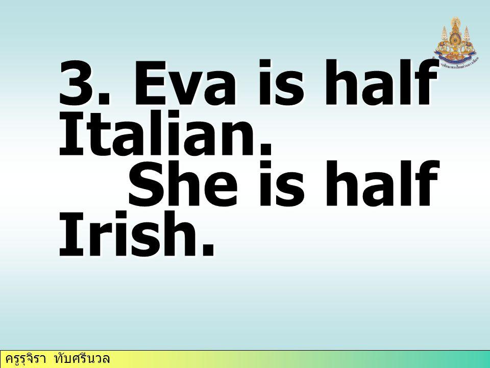 ครูรุจิรา ทับศรีนวล 3. Eva is half Italian. She is half Irish. She is half Irish.