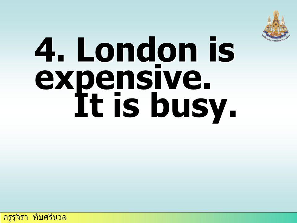 ครูรุจิรา ทับศรีนวล 4. London is expensive. It is busy. It is busy.