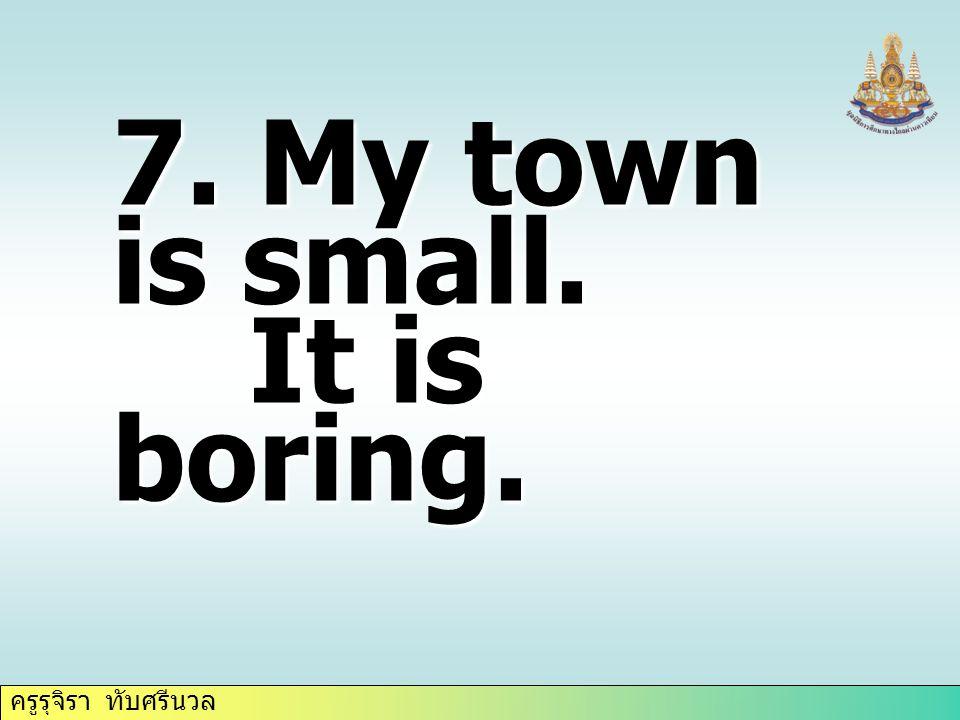 ครูรุจิรา ทับศรีนวล 7. My town is small. It is boring. It is boring.