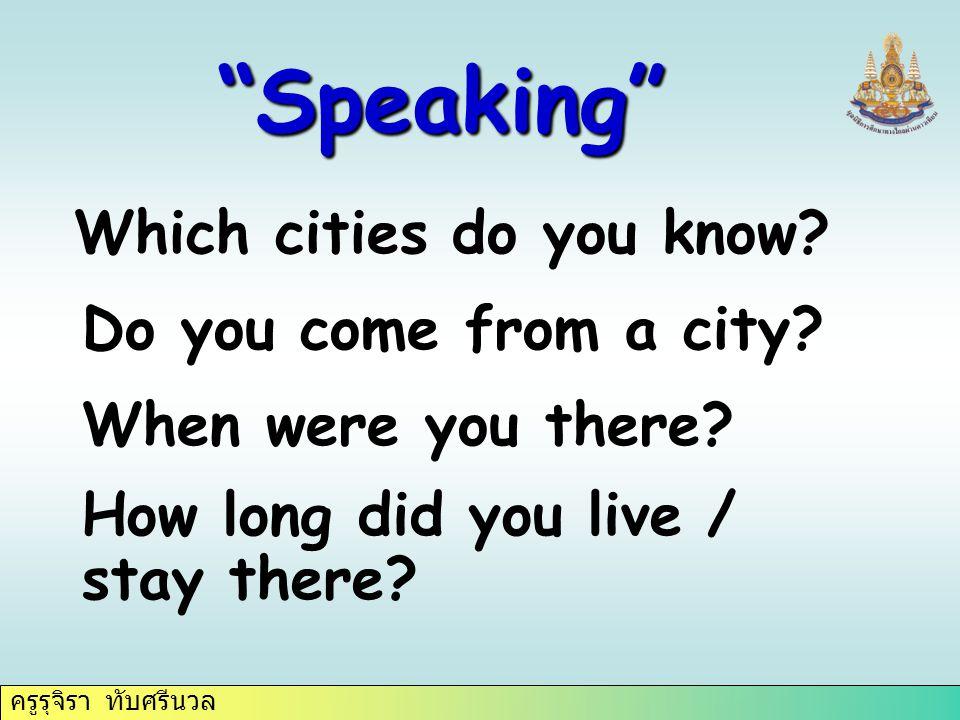 """ครูรุจิรา ทับศรีนวล """"Speaking"""" Which cities do you know? Do you come from a city? When were you there? How long did you live / stay there?"""