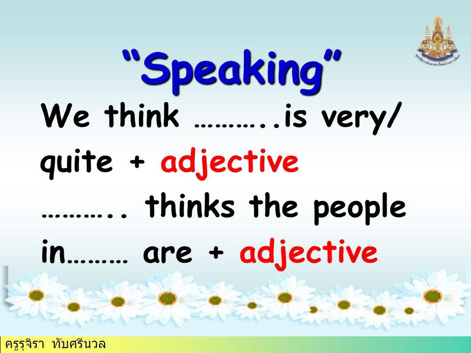 """ครูรุจิรา ทับศรีนวล """"Speaking"""" We think ………..is very/ quite + adjective ……….. thinks the people in……… are + adjective"""