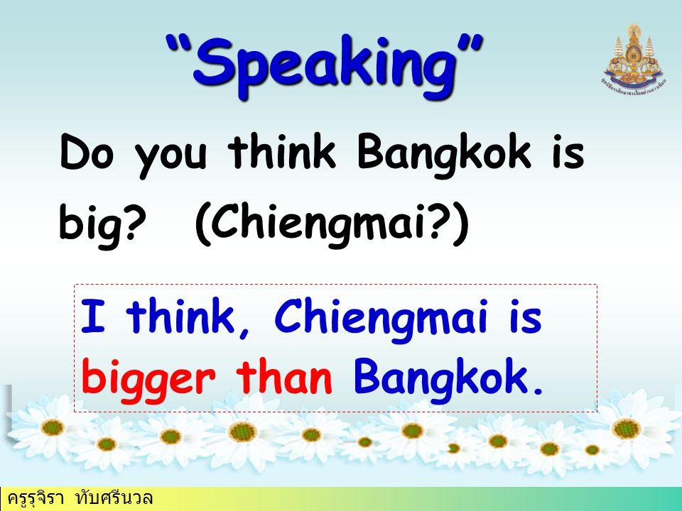 """ครูรุจิรา ทับศรีนวล """"Speaking"""" Do you think Bangkok is big? (Chiengmai?) I think, Chiengmai is bigger than Bangkok."""