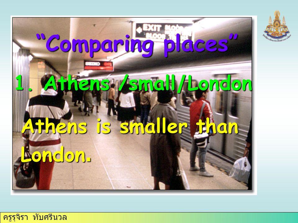 """ครูรุจิรา ทับศรีนวล 1. Athens /small/London """"Comparing places"""" Athens is smaller than London."""