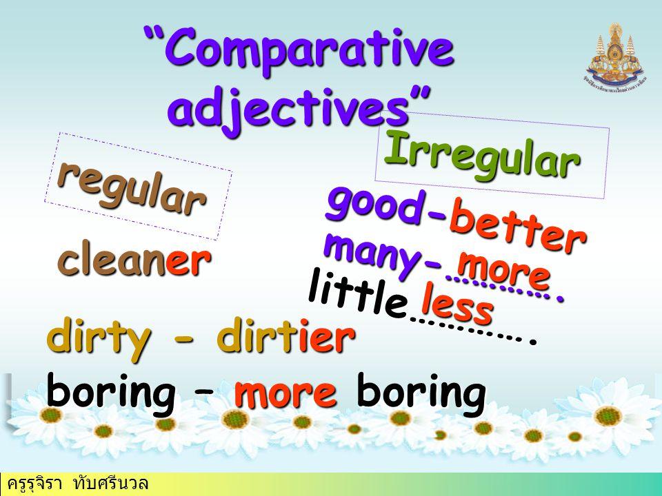 """ครูรุจิรา ทับศรีนวล """"Comparative adjectives"""" regular Irregular cleaner dirty - dirtier boring – more boring good-better little…………. many-…………. more le"""