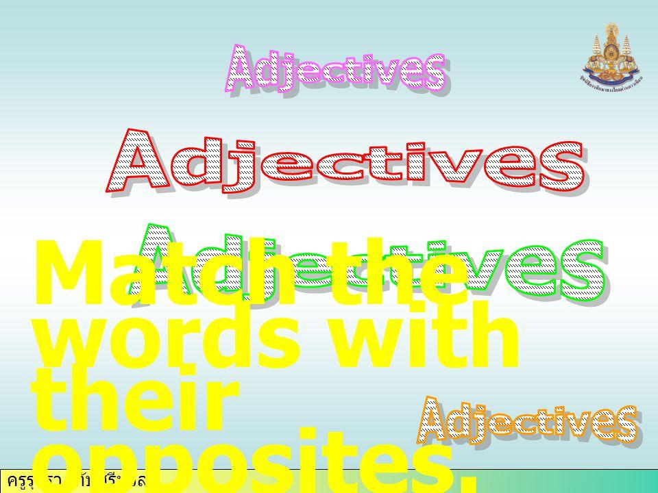 ครูรุจิรา ทับศรีนวล Match the words with their opposites.
