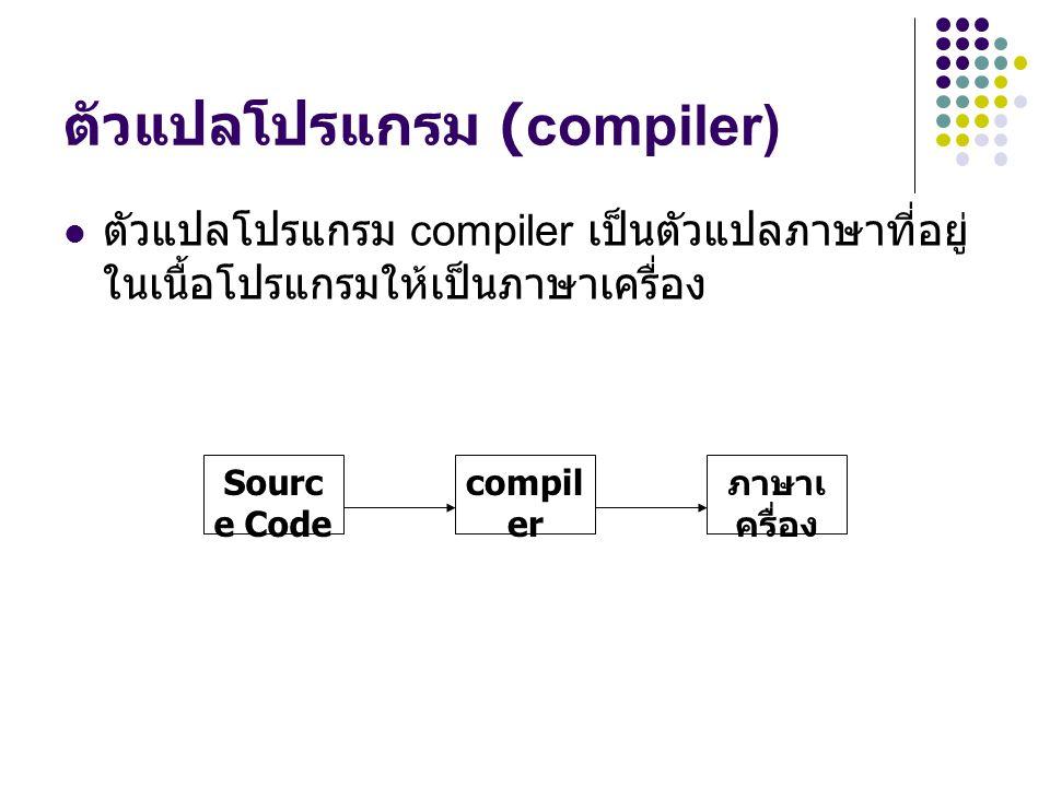 ตัวแปลโปรแกรม (compiler) ตัวแปลโปรแกรม compiler เป็นตัวแปลภาษาที่อยู่ ในเนื้อโปรแกรมให้เป็นภาษาเครื่อง Sourc e Code ภาษาเ ครื่อง compil er