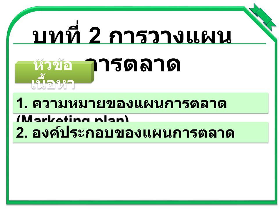 บทที่ 2 การวางแผน การตลาด 1. ความหมายของแผนการตลาด (Marketing plan) 2. องค์ประกอบของแผนการตลาด หัวข้อ เนื้อหา