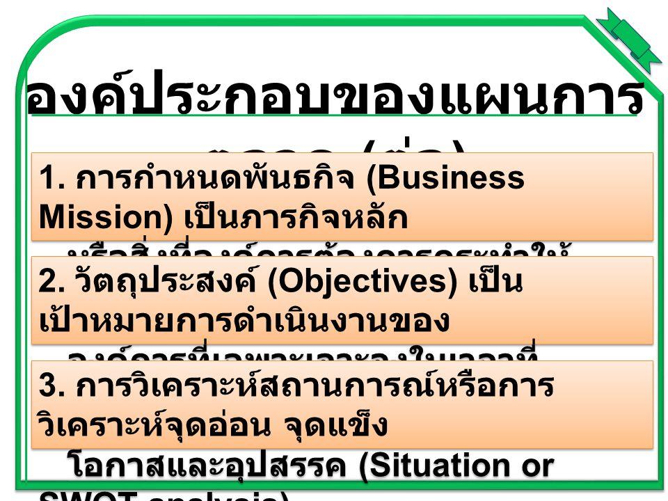 องค์ประกอบของแผนการ ตลาด ( ต่อ ) 1. การกำหนดพันธกิจ (Business Mission) เป็นภารกิจหลัก หรือสิ่งที่องค์การต้องการกระทำให้ บรรลุความสำเร็จ 2. วัตถุประสงค