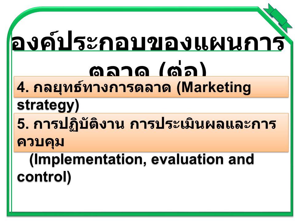 องค์ประกอบของแผนการ ตลาด ( ต่อ ) 4. กลยุทธ์ทางการตลาด (Marketing strategy) 5. การปฏิบัติงาน การประเมินผลและการ ควบคุม (Implementation, evaluation and