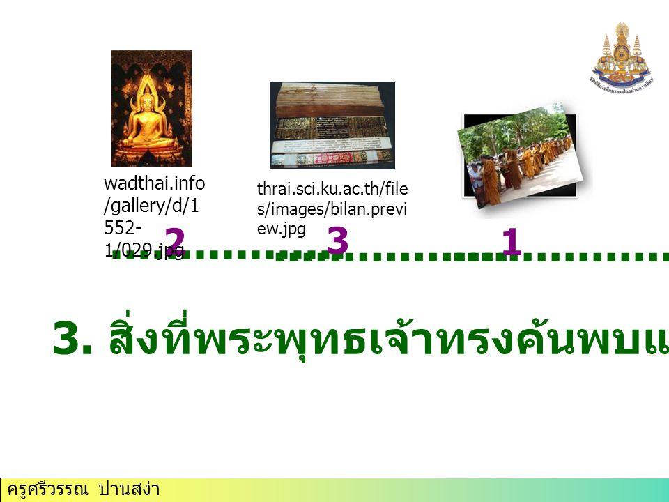 ครูศรีวรรณ ปานสง่า 3. สิ่งที่พระพุทธเจ้าทรงค้นพบแล้วนำมาเผยแผ่................. 12 3 thrai.sci.ku.ac.th/file s/images/bilan.previ ew.jpg wadthai.info
