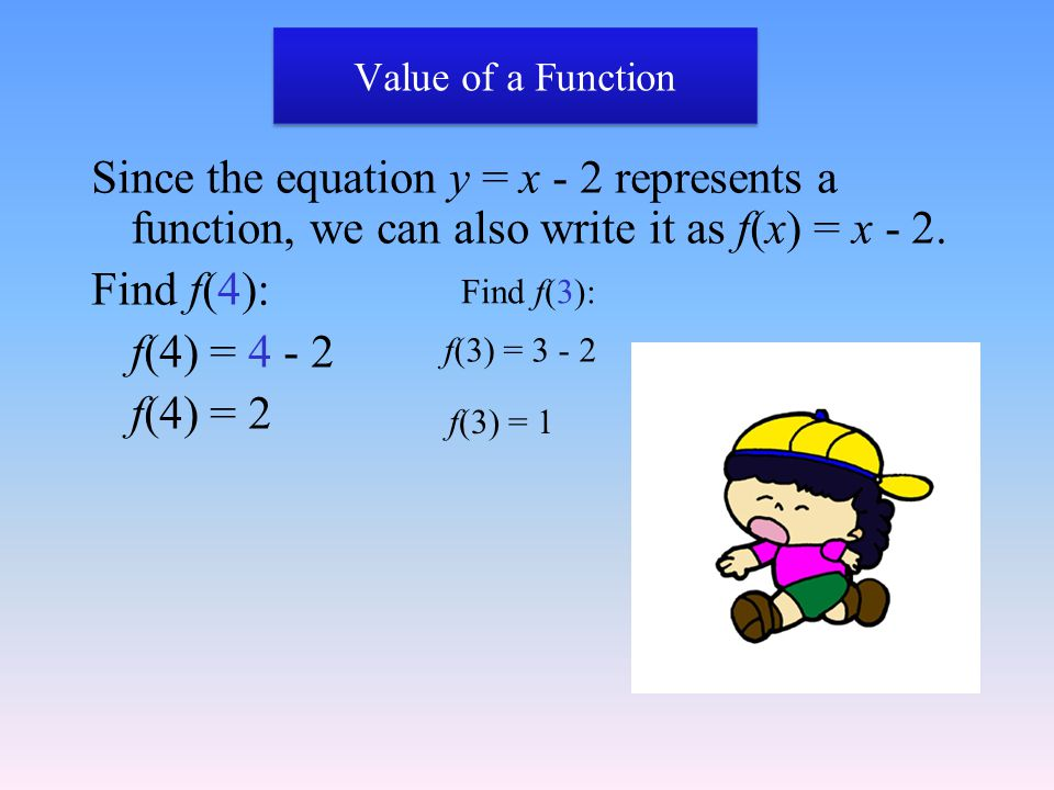 Value of a Function Since the equation y = x - 2 represents a function, we can also write it as f(x) = x - 2. Find f(4): f(4) = 4 - 2 f(4) = 2 Find f(