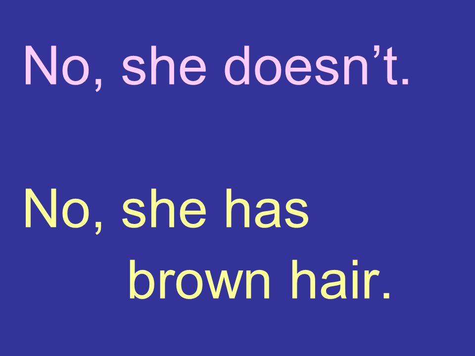 No, she doesn't. No, she has brown hair.