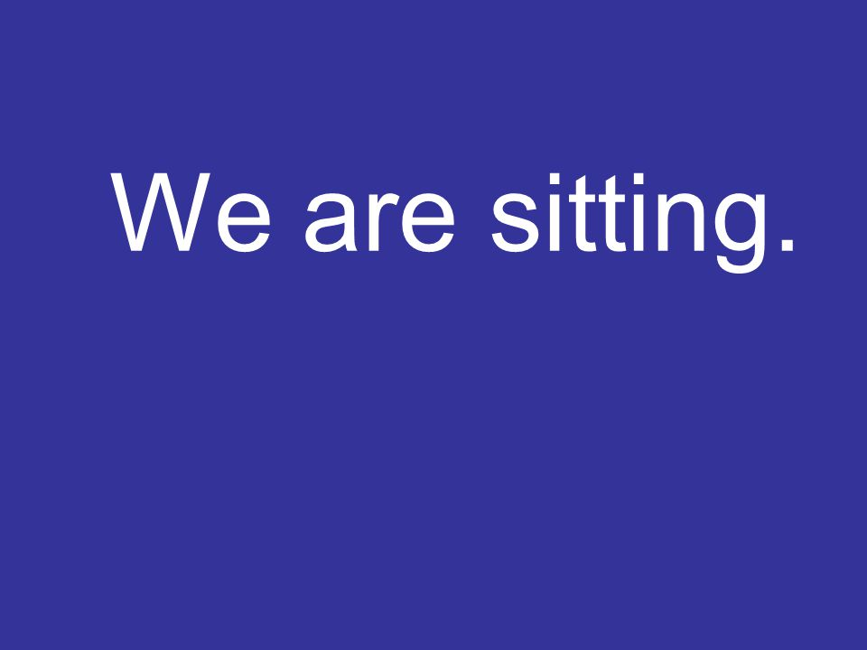 We are sitting.