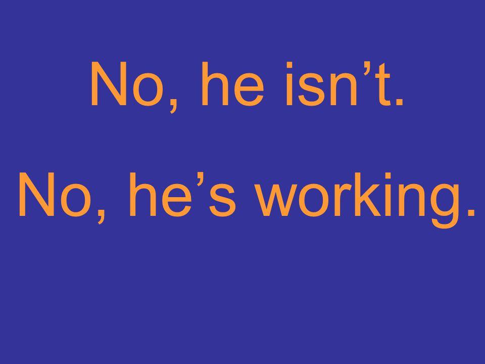 No, he isn't. No, he's working.