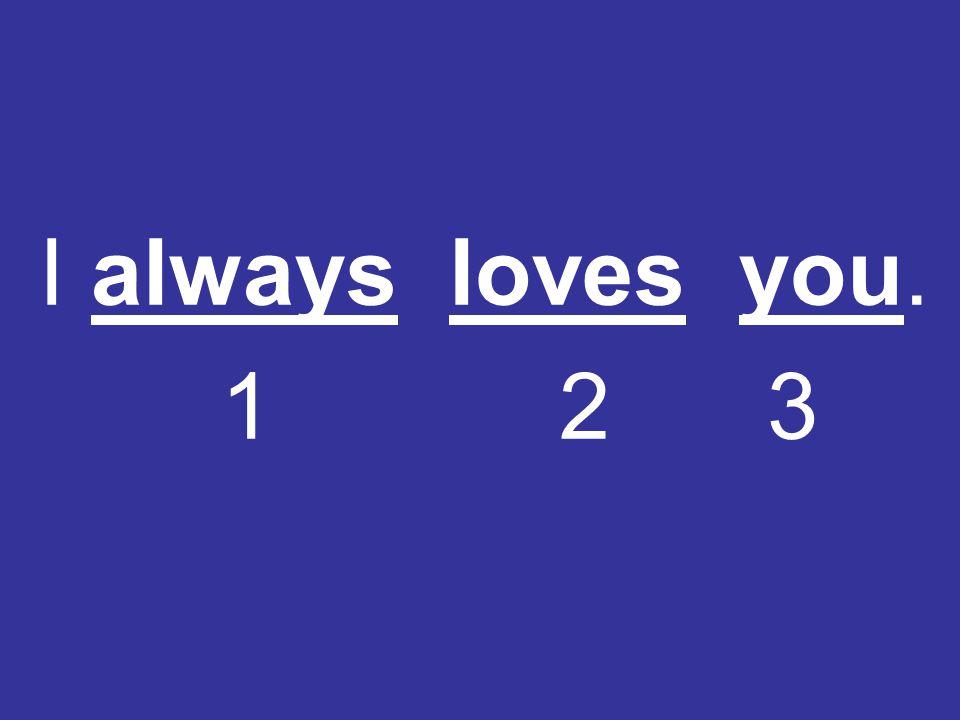 I always loves you. 1 2 3