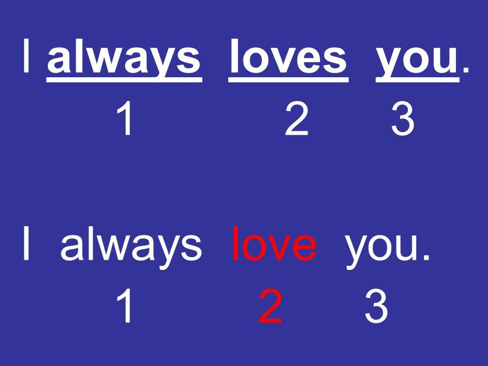 I always loves you. 1 2 3 I always love you. 1 2 3