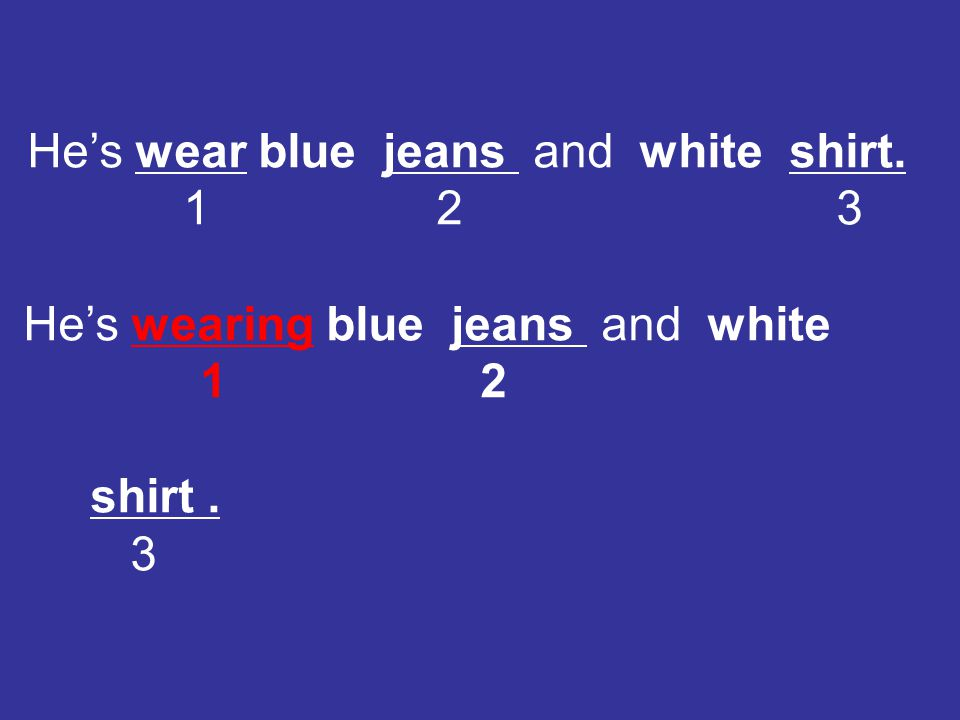 He's wear blue jeans and white shirt. 1 2 3 He's wearing blue jeans and white 1 2 shirt. 3