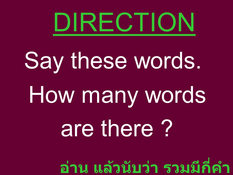 DIRECTION Say these words. How many words are there ? อ่าน แล้วนับว่า รวมมีกี่คำ