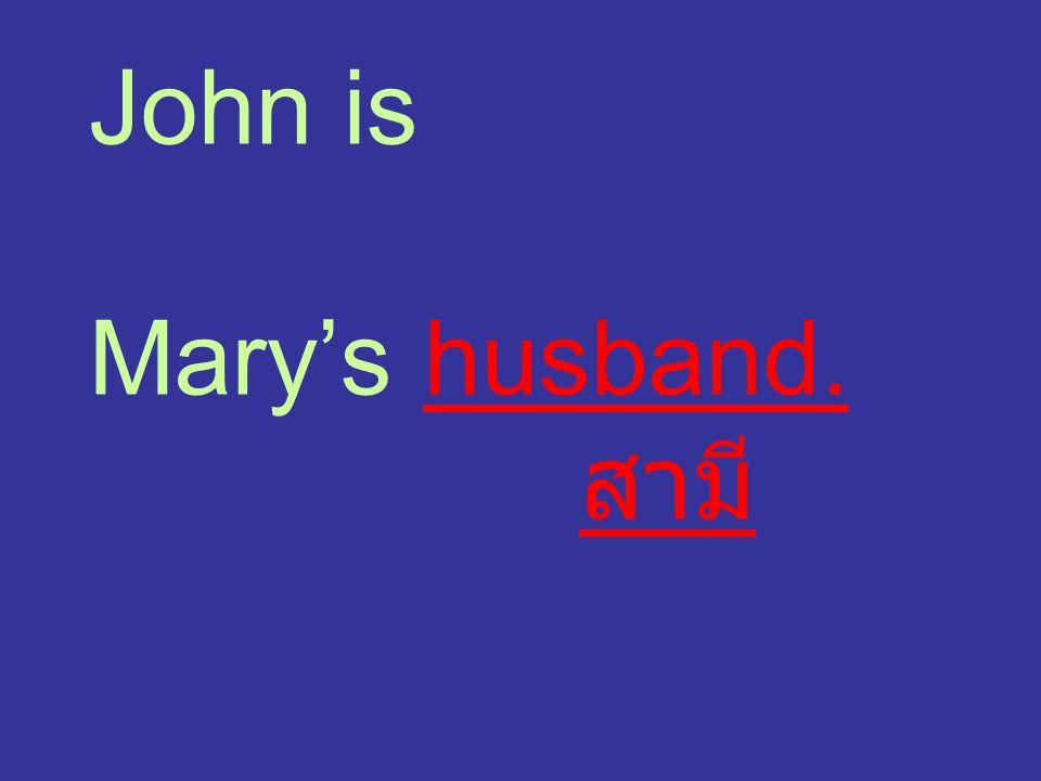 John is Mary's husband. สามี