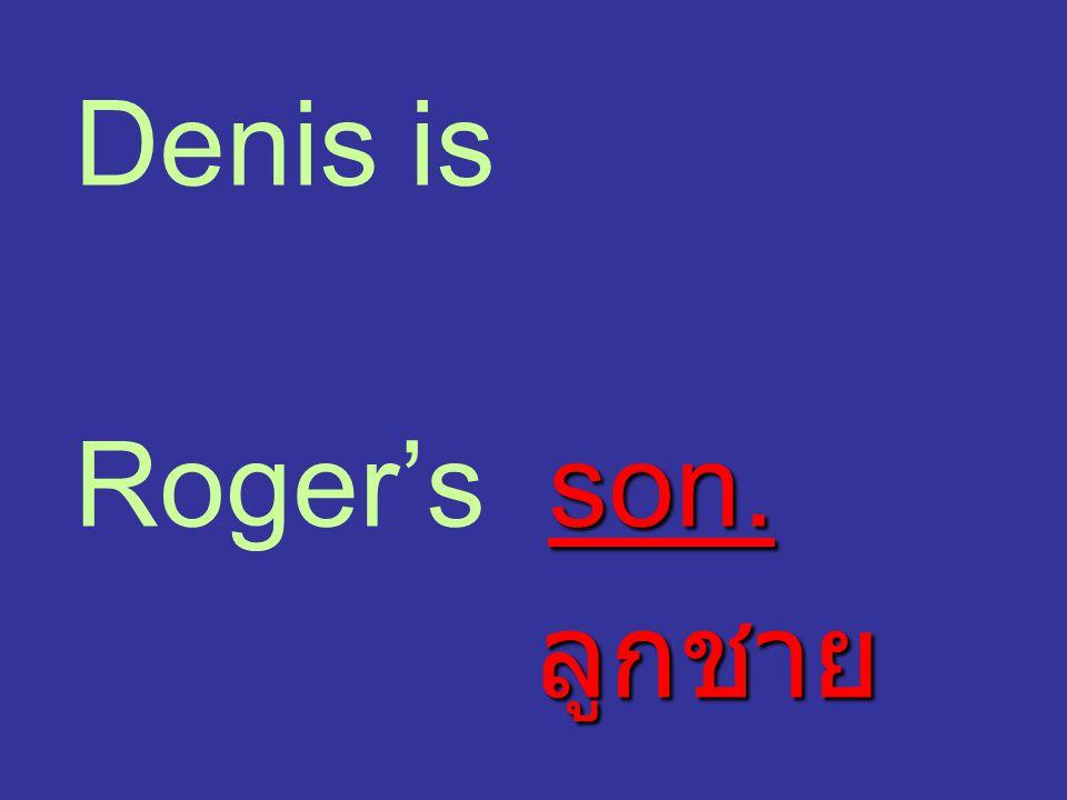 Denis is son. Roger's son. ลูกชาย ลูกชาย