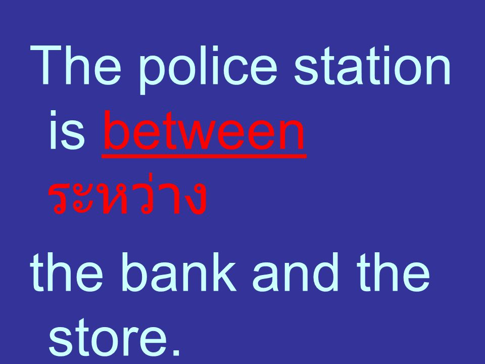 The police station is between ระหว่าง the bank and the store.