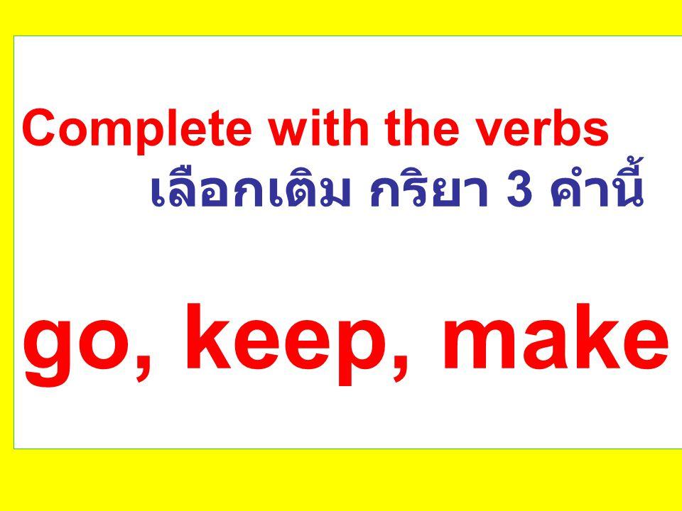 Complete with the verbs เลือกเติม กริยา 3 คำนี้ go, keep, make