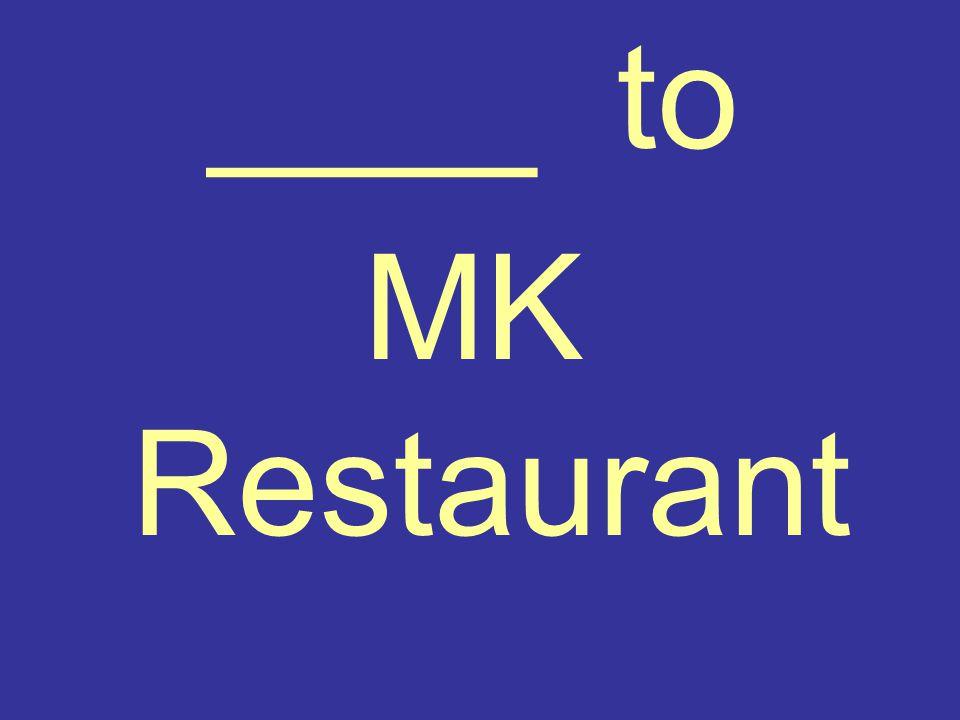 ____ to MK Restaurant