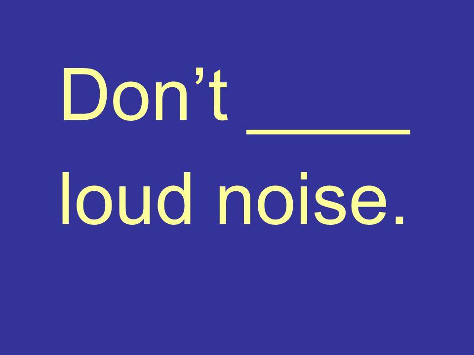 Don't ____ loud noise.